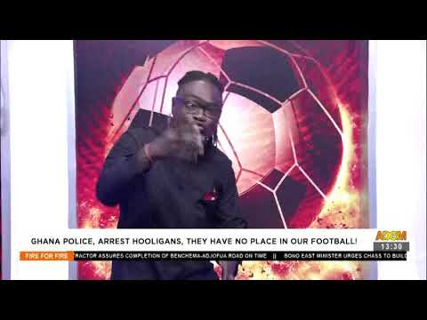 Ghana Police, arrest hooligans, they have no place in our football! - Fire 4 Fire  (7-7-21)