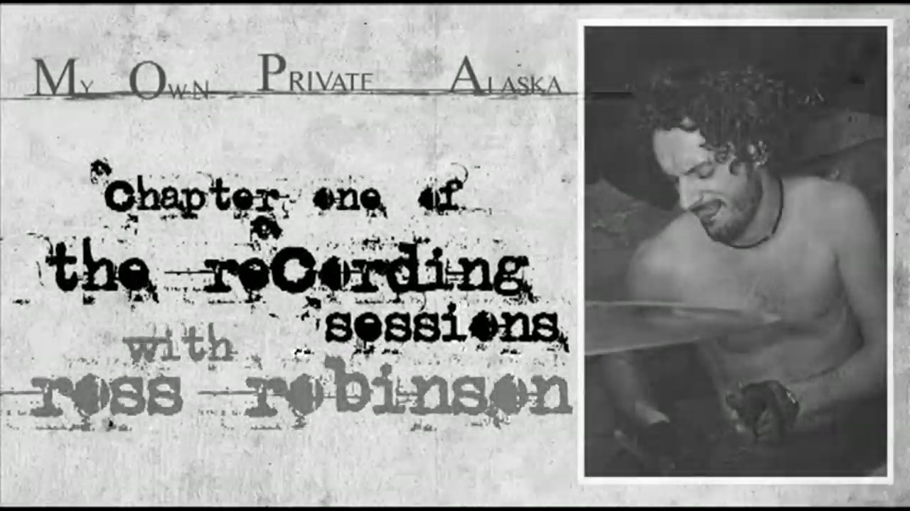 The Recording Sessions 1-8 [DOCU] • Los Angeles - Ross Robinson • My Own Private Alaska (MOPA)