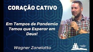 Coração Cativo - Em Tempos de Pandemia Temos que Esperar em Deus - Pr. Wagner Zanelatto
