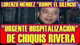 LORENZO MENDEZ rompe el silencio tras URGENTE HOSPITALIZACIÒN de CHIQUIS RIVERA