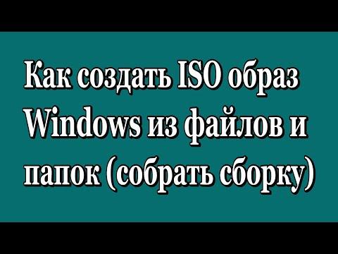 Как создать ISO образ (собрать сборку) Windows из файлов и папок