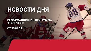 Новости дня. 15 февраля 2021 года. Информационная программа «Якутия 24»
