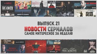 О Сериалах - новости недели №21