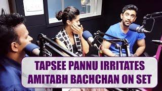 Tapsee Pannu irritates Amitabh Bachchan on set !