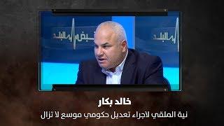 خالد بكار: نية الملقي لاجراء تعديل حكومي موسع لا تزال قائمة