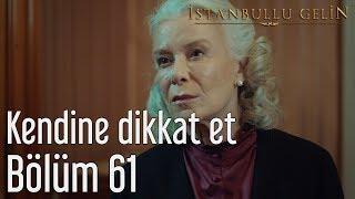 İstanbullu Gelin 61. Bölüm - Kendine Dikkat Et