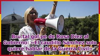 Bru.tal gol.pe de Rosa Díez al Gobierno: «El caudillo Sánchez solo quiere hablar de la Guerra Civil»