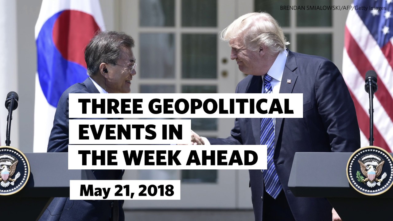 Three Geopolitical Events in the Week Ahead • May 21, 2018