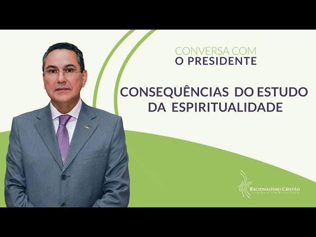 Consequências do estudo da espiritualidade - Conversa com o Presidente