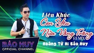LK Con Yêu - Nửa Vầng Trăng Remix - Hoàng Tử Hí Bảo Huy