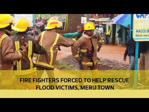Fire fighters forced to help  rescue flood victims in Meru town