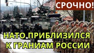 СРОЧНО! ВОЙНА НЕИЗБЕЖНА: НАТО АГРЕССИВНО ПРИБЛИЗИЛСЯ К ГРАНИЦАМ РОССИИ