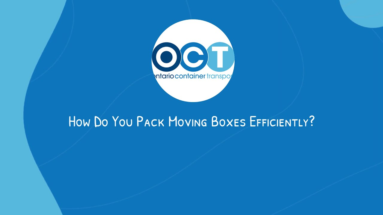 How Do You Pack Moving Boxes Efficiently | Ontario Container Transport