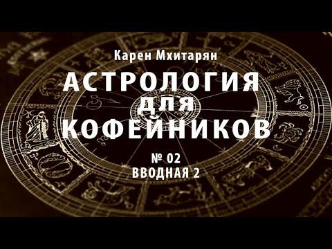 КАРЕН МХИТАРЯН. АСТРОЛОГИЯ ДЛЯ КОФЕЙНИКОВ  Вводная №2