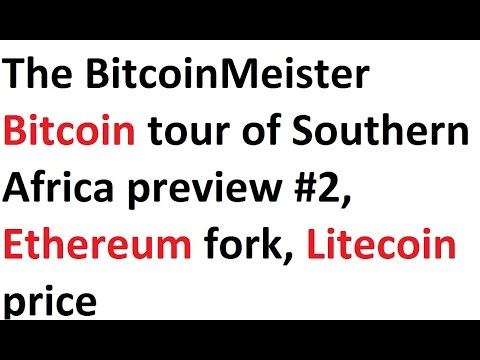 The BitcoinMeister Bitcoin tour of Southern Africa preview #2, Ethereum fork, Litecoin price