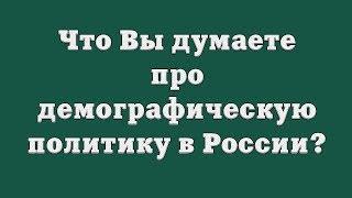 Что Вы думаете про демографическую политику в России?