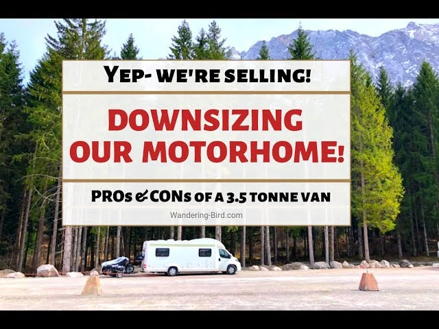 We're selling our Motorhome! Downsizing for easier camper living & Pros/cons of a larger van