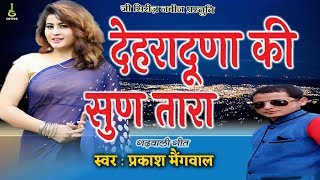 देहरादूणा की सुण तारा #new garhwali dj song 2017-2018 singer : prakash maingwal lyrics music sanjay rana producer :govind kandari co pro...