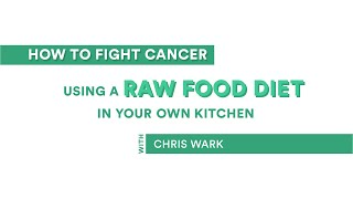 How to Fight Cancer Using a Raw Food Diet in Your Own Kitchen with Chris Wark