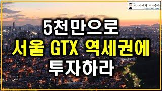 5천만원으로 서울 GTX 역세권에 투자하라