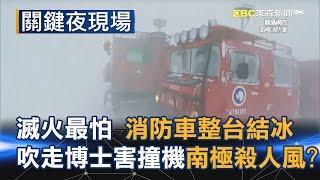 滅火最怕消防車整台結冰 吹走福島博士、害撞機的南極殺人風!?Part4《關鍵夜現場》
