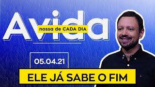 ELE JÁ SABE O FIM / A vida nossa de cada dia - 05/04/21