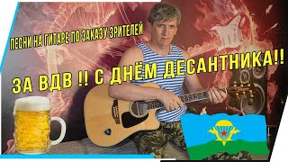 ЗА ВДВ!! С ДНЁМ ДЕСАТНИКА!! ПЕСНИ НА ГИТАРЕ ПО ЗАКАЗУ ЗРИТЕЛЕЙ!!