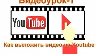 Видеоурок 1 - Как выложить видео в Youtube и оформление канала.