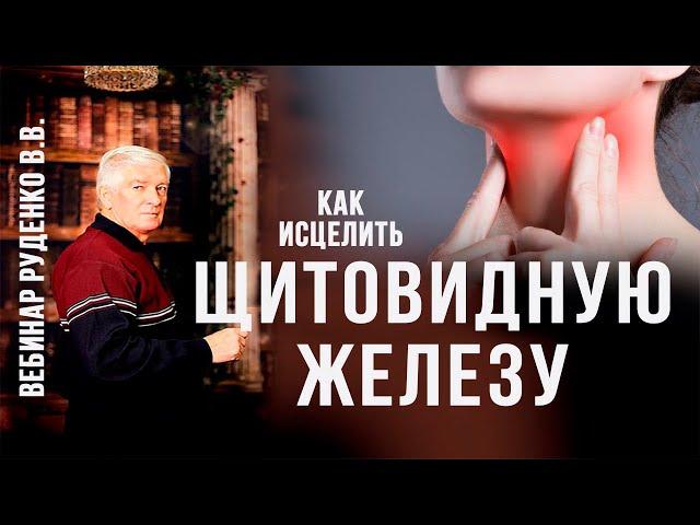 Как исцелить щитовидную железу и  другие заболевания горла. Вебинар Руденко В.В. Академия Целителей
