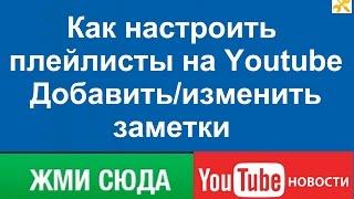 Как настроить плейлисты на Youtube Добавить/изменить заметки.# Краткое описание видео #(В этом видео я расскажу как настроить свой канал на YouTube. Как создать и настроить плейлисты. Как добавить/из..., 2016-04-24T06:02:02.000Z)
