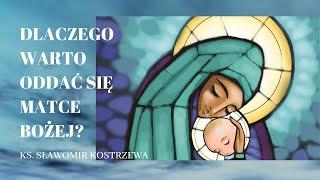 Dlaczego warto oddać się Matce Bożej - ks. Sławomir Kostrzewa