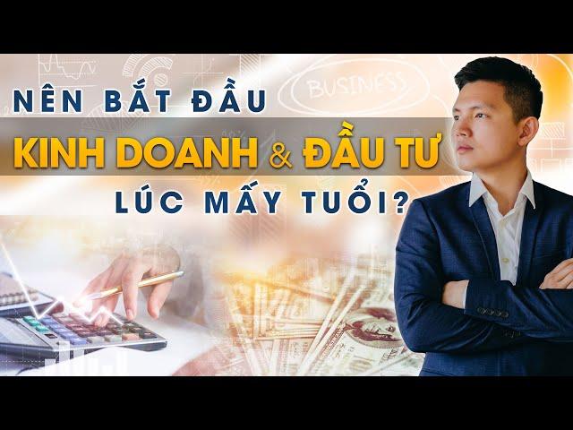NÊN BẮT ĐẦU KINH DOANH & ĐẦU TƯ LÚC MẤY TUỔI | Quang Lê TV