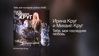 Ирина Круг и Михаил Круг - Тебе, моя последняя любовь - Тебе, моя последняя любовь /2006/
