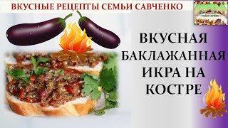 Вкусная баклажанная икра НА КОСТРЕ! Вкусные рецепты семьи Савченко