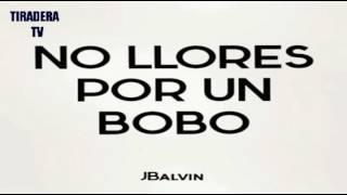 No Llores Por Un Bobo Bobo J Balvin La Familia @tiraerastv