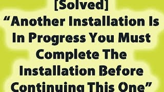 Another Installation Is In Progress You Must Complete The Installation Before Continuing This One