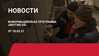 Новостной выпуск в 09:00 от 18.02.21 года. Информационная программа «Якутия 24»
