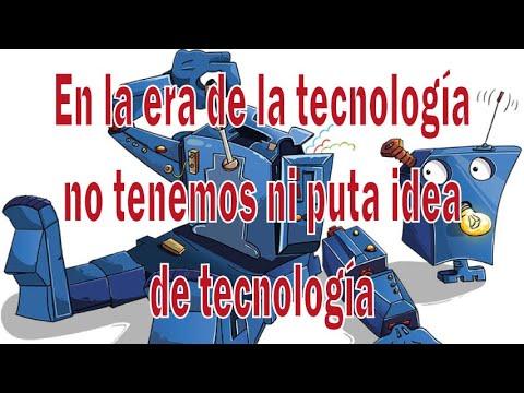 En la era de la tecnología no tenemos ni puta idea de tecnología