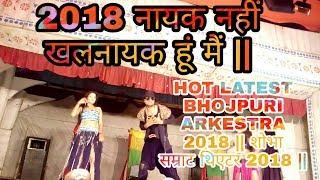 2018 नायक नहीं खलनायक हूं मैं || HOT LATEST BHOJPURI ARKESTRA 2018 || शोभा सम्राट थिएटर 2018 ||