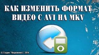 Как изменить формат видео с AVI на MKV