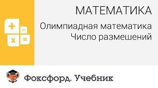 Математика. Олимпиадная математика: Число размещений. Центр онлайн-обучения «Фоксфорд»