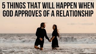 5 Things God Will Do When He APPROVES of a Relationship