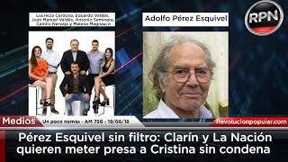 Pérez Esquivel sin filtro: Clarín y La Nación quieren meter presa a Cristina sin condena