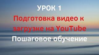 УРОК 1. Как подготовить видео для загрузки на канал YouTube