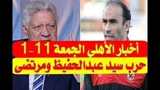 جديد أخبار الأهلى اليوم الجمعة 11-1-2019 وحرب شرسة بين مرتضى منصور وسيد عبدالحفيظ