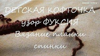 ДЕТСКАЯ  КОФТОЧКА  /  Узор ФУКСИЯ  /  ВЯЗАНИЕ   ПЛАНКИ  СПИНКИ