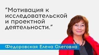 Мотивация к исследовательской и проектной деятельности. - спикер Федоровская Е.О.