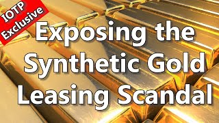 IOTP Exclusive - Exposing The Synthetic Gold Leasing Scandal