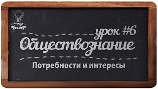 """Обществознание. ЕГЭ. Урок №6. """"Потребности и интересы""""."""