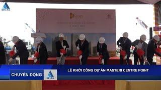 DELTA Group động thổ khởi công Masteri Centre Point